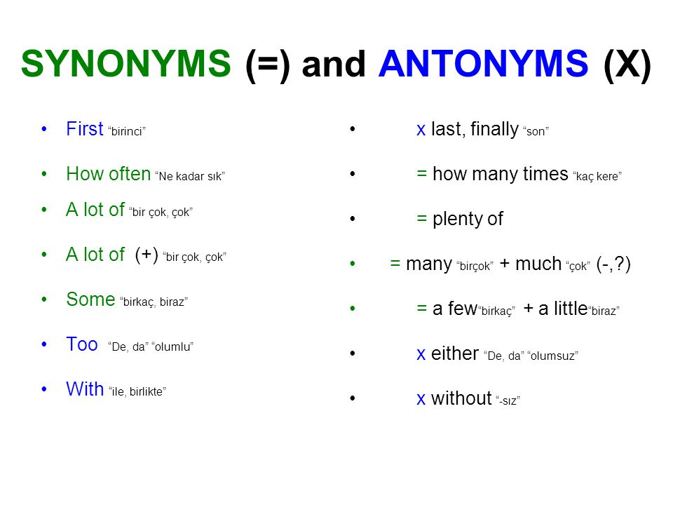 SYNONYMS (=) and ANTONYMS (X) First birinci How often Ne kadar sık A lot of bir çok, çok A lot of (+) bir çok, çok Some birkaç, biraz Too De, da olumlu With ile, birlikte x last, finally son = how many times kaç kere = plenty of = many birçok + much çok (-, ) = a few birkaç + a little biraz x either De, da olumsuz x without -sız