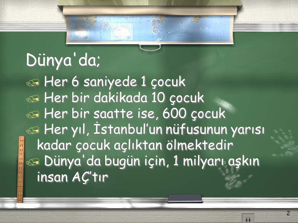 Dünya'da; / Her 6 saniyede 1 çocuk / Her bir dakikada 10 çocuk / Her bir saatte ise, 600 çocuk / Her yıl, İstanbul'un nüfusunun yarısı kadar çocuk açl