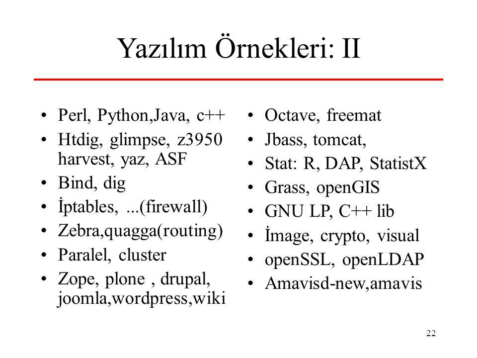 22 Yazılım Örnekleri: II Perl, Python,Java, c++ Htdig, glimpse, z3950 harvest, yaz, ASF Bind, dig İptables,...(firewall) Zebra,quagga(routing) Paralel, cluster Zope, plone, drupal, joomla,wordpress,wiki Octave, freemat Jbass, tomcat, Stat: R, DAP, StatistX Grass, openGIS GNU LP, C++ lib İmage, crypto, visual openSSL, openLDAP Amavisd-new,amavis