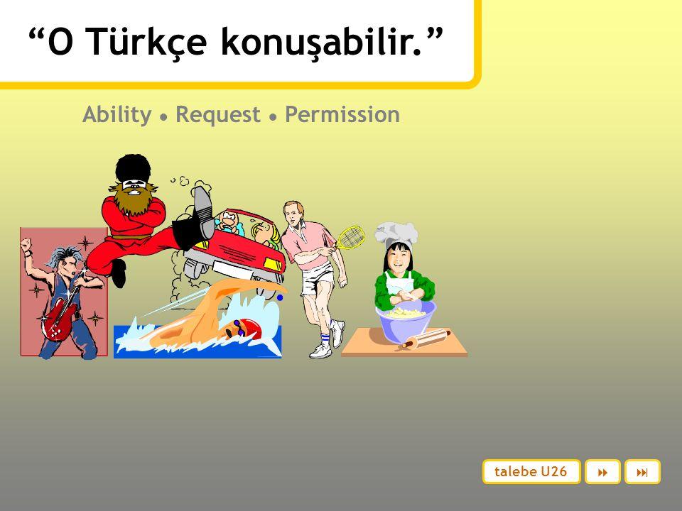 O Türkçe konuşabilir. Ability ● Request ● Permission talebe U26 