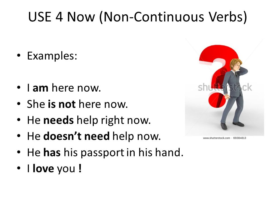 USE 4 Now (Non-Continuous Verbs) Examples: I am here now. She is not here now. He needs help right now. He doesn't need help now. He has his passport