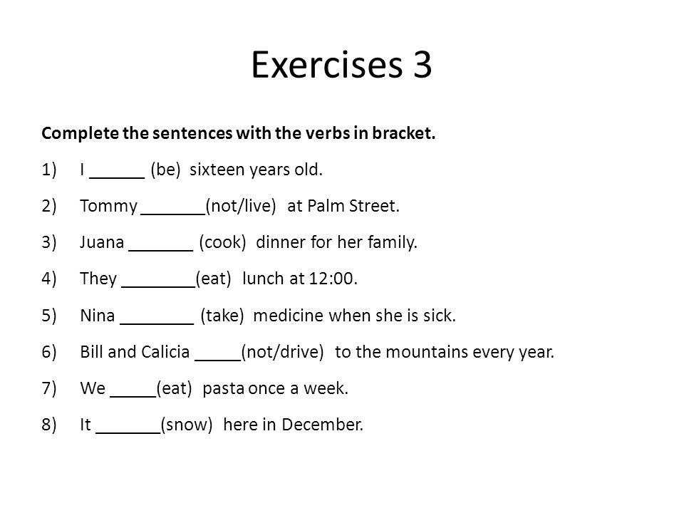 Exercises 3 Complete the sentences with the verbs in bracket. 1)I ______ (be) sixteen years old. 2)Tommy _______(not/live) at Palm Street. 3)Juana ___