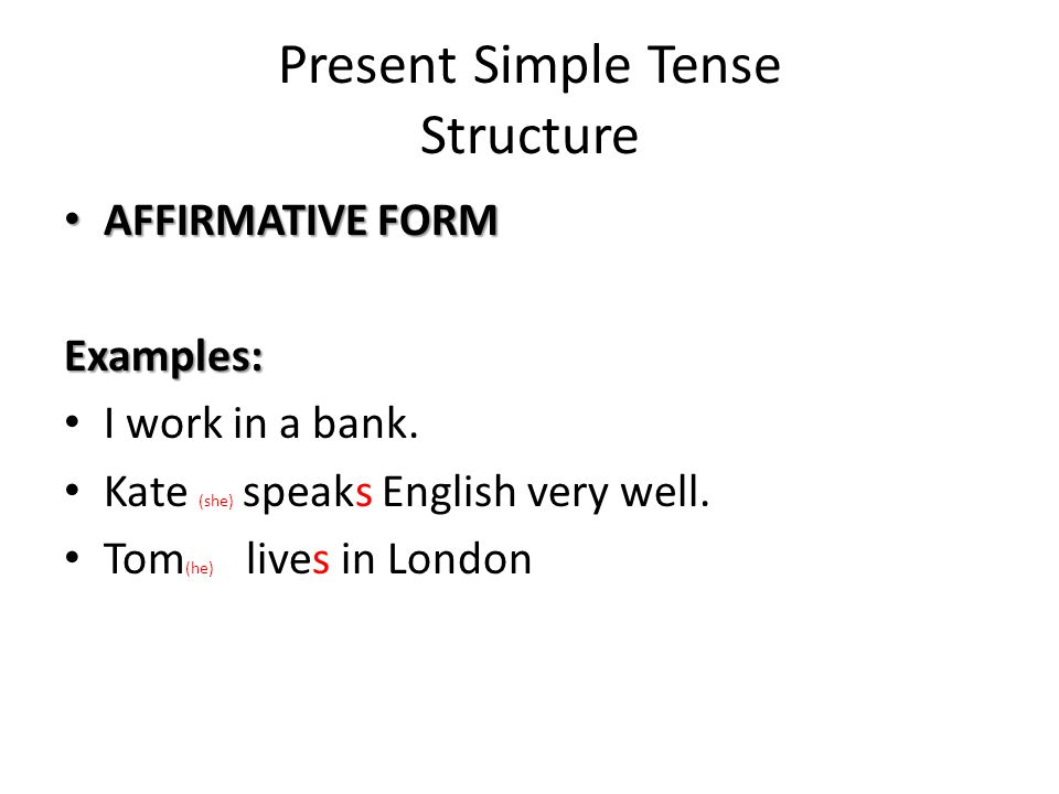 Present Simple Tense Structure AFFIRMATIVE FORM AFFIRMATIVE FORMExamples: I work in a bank. Kate (she) speaks English very well. Tom (he) lives in Lon