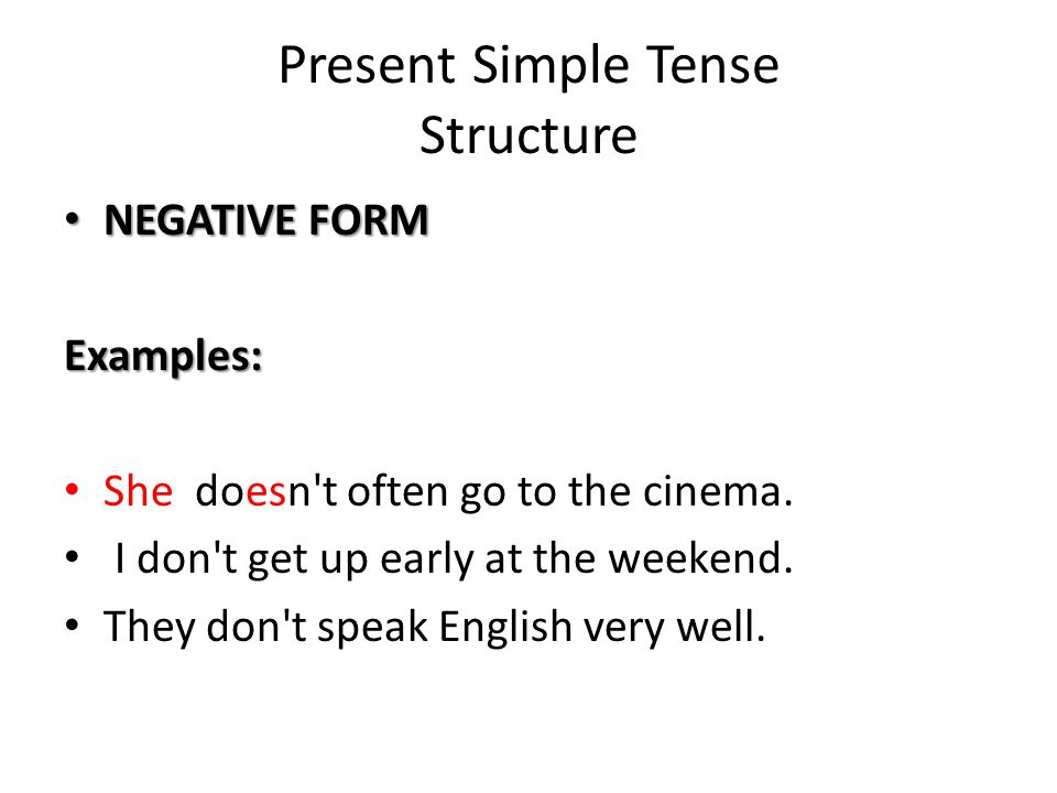 Present Simple Tense Structure NEGATIVE FORM NEGATIVE FORMExamples: She doesn't often go to the cinema. I don't get up early at the weekend. They don'