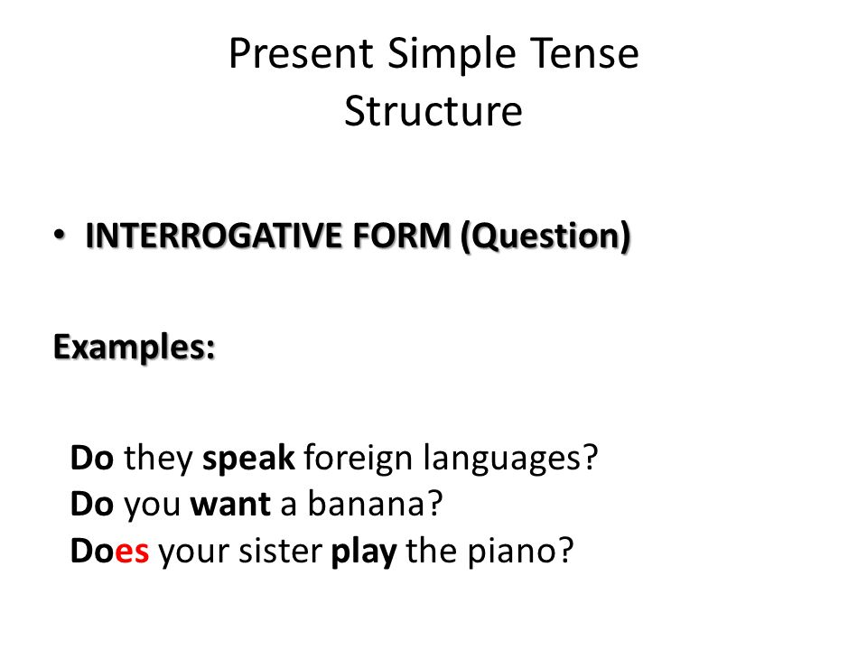 Present Simple Tense Structure INTERROGATIVE FORM (Question) INTERROGATIVE FORM (Question)Examples: Do they speak foreign languages? Do you want a ban