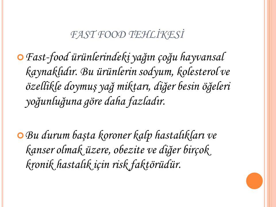 FAST FOOD TEHLİKESİ Fast-food ürünlerindeki yağın çoğu hayvansal kaynaklıdır. Bu ürünlerin sodyum, kolesterol ve özellikle doymuş yağ miktarı, diğer b