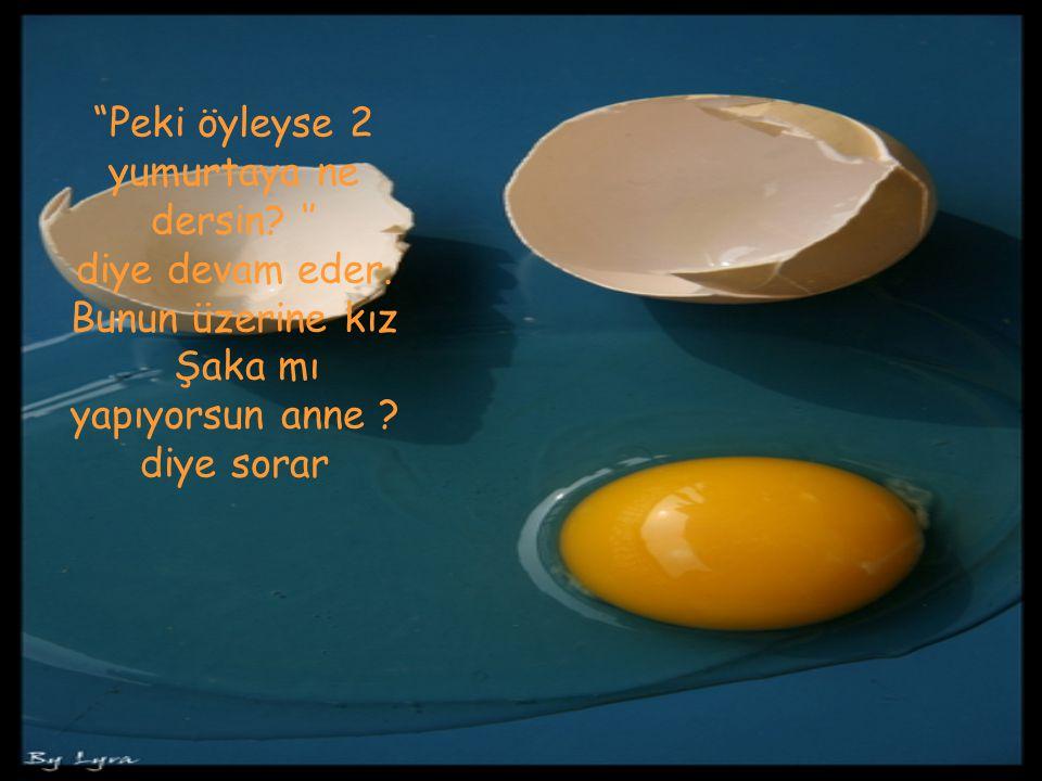 """""""Peki öyleyse 2 yumurtaya ne dersin? '' diye devam eder. Bunun üzerine kız Şaka mı yapıyorsun anne ? diye sorar"""