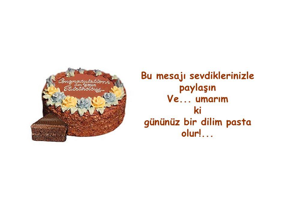 Bu mesajı sevdiklerinizle paylaşın Ve... umarım ki gününüz bir dilim pasta olur!...