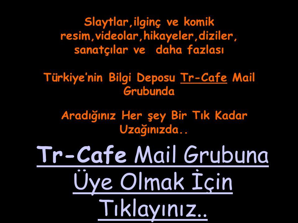 Slaytlar,ilginç ve komik resim,videolar,hikayeler,diziler, sanatçılar ve daha fazlası Türkiye'nin Bilgi Deposu Tr-Cafe Mail Grubunda Aradığınız Her şe