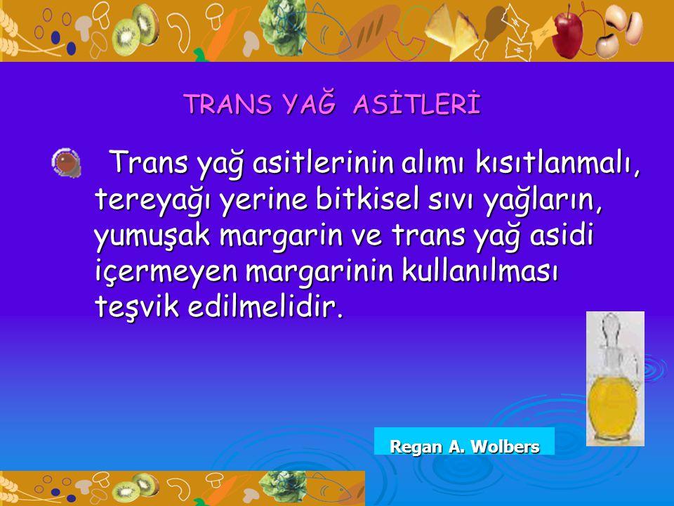 TRANS YAĞ ASİTLERİ Trans yağ asitlerinin alımı kısıtlanmalı, tereyağı yerine bitkisel sıvı yağların, yumuşak margarin ve trans yağ asidi içermeyen mar