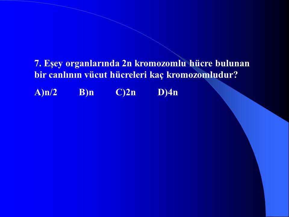 7. Eşey organlarında 2n kromozomlu hücre bulunan bir canlının vücut hücreleri kaç kromozomludur? A)n/2 B)n C)2n D)4n