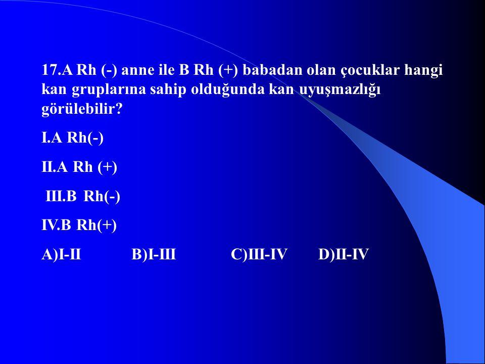 17.A Rh (-) anne ile B Rh (+) babadan olan çocuklar hangi kan gruplarına sahip olduğunda kan uyuşmazlığı görülebilir? I.A Rh(-) II.A Rh (+) III.B Rh(-