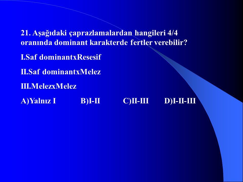 21. Aşağıdaki çaprazlamalardan hangileri 4/4 oranında dominant karakterde fertler verebilir? I.Saf dominantxResesif II.Saf dominantxMelez III.MelezxMe