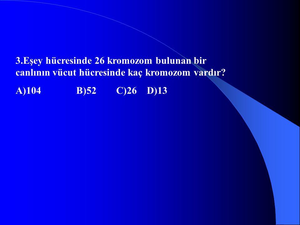 3.Eşey hücresinde 26 kromozom bulunan bir canlının vücut hücresinde kaç kromozom vardır? A)104 B)52 C)26 D)13