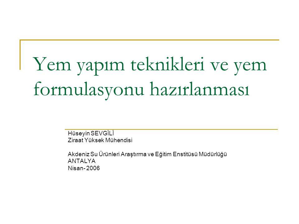 Yem yapım teknikleri ve yem formulasyonu hazırlanması Hüseyin SEVGİLİ Ziraat Yüksek Mühendisi Akdeniz Su Ürünleri Araştırma ve Eğitim Enstitüsü Müdürlüğü ANTALYA Nisan- 2006