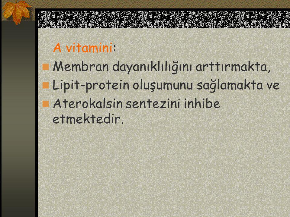 A vitamini: Membran dayanıklılığını arttırmakta, Lipit-protein oluşumunu sağlamakta ve Aterokalsin sentezini inhibe etmektedir.