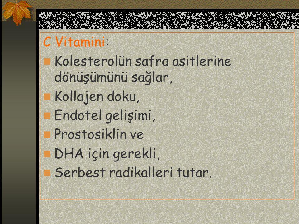 C Vitamini: Kolesterolün safra asitlerine dönüşümünü sağlar, Kollajen doku, Endotel gelişimi, Prostosiklin ve DHA için gerekli, Serbest radikalleri tutar.