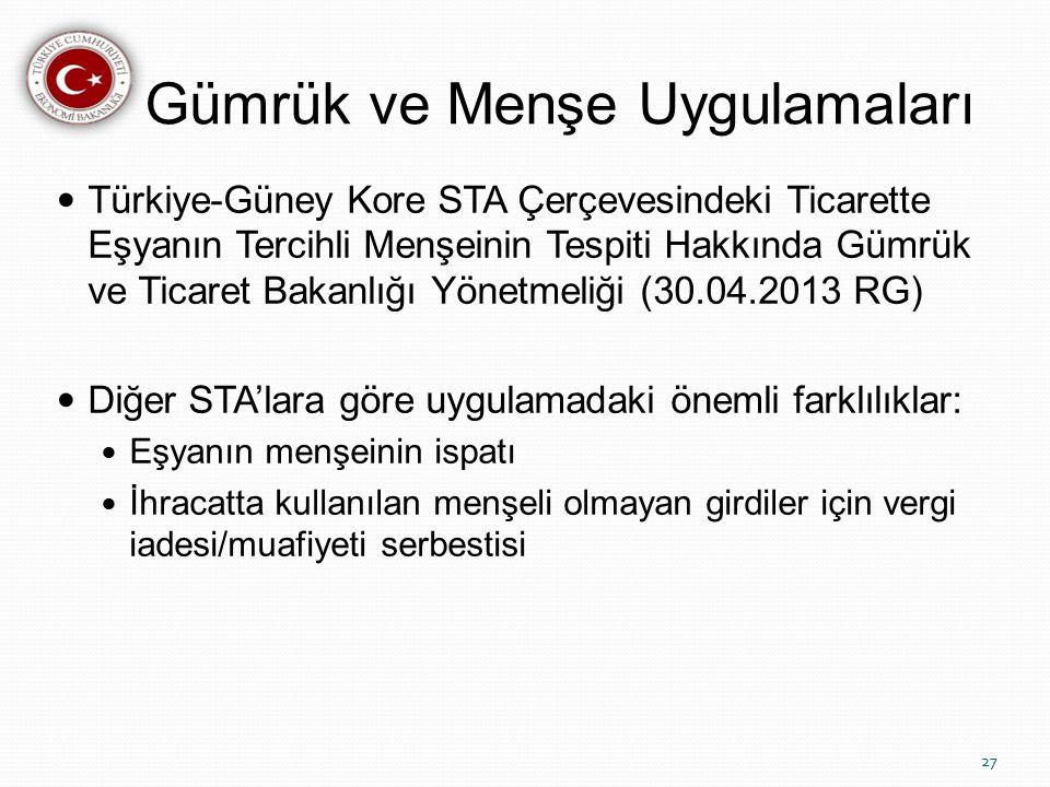 Gümrük ve Menşe Uygulamaları Türkiye-Güney Kore STA Çerçevesindeki Ticarette Eşyanın Tercihli Menşeinin Tespiti Hakkında Gümrük ve Ticaret Bakanlığı Yönetmeliği (30.04.2013 RG) Diğer STA'lara göre uygulamadaki önemli farklılıklar: Eşyanın menşeinin ispatı İhracatta kullanılan menşeli olmayan girdiler için vergi iadesi/muafiyeti serbestisi 27