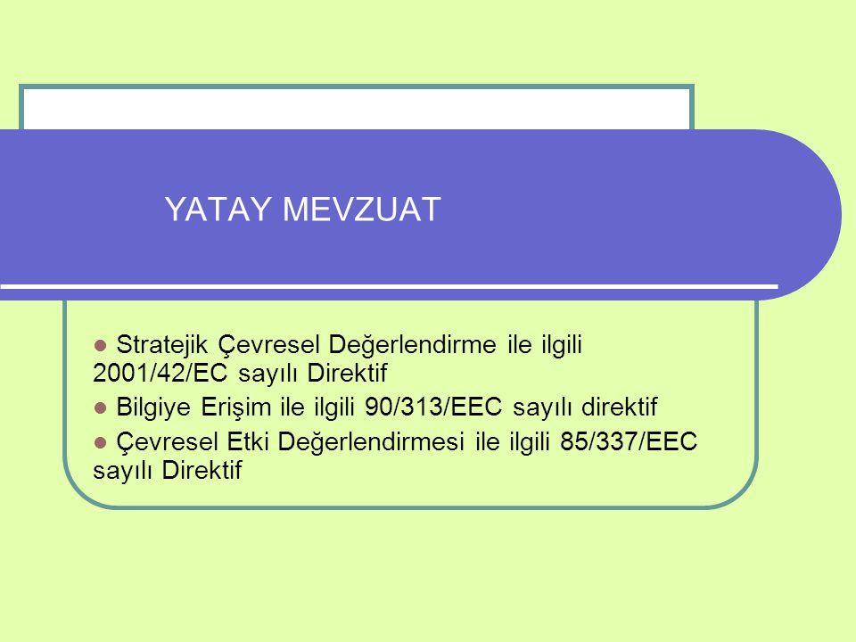 YATAY MEVZUAT Stratejik Çevresel Değerlendirme ile ilgili 2001/42/EC sayılı Direktif Bilgiye Erişim ile ilgili 90/313/EEC sayılı direktif Çevresel Etk