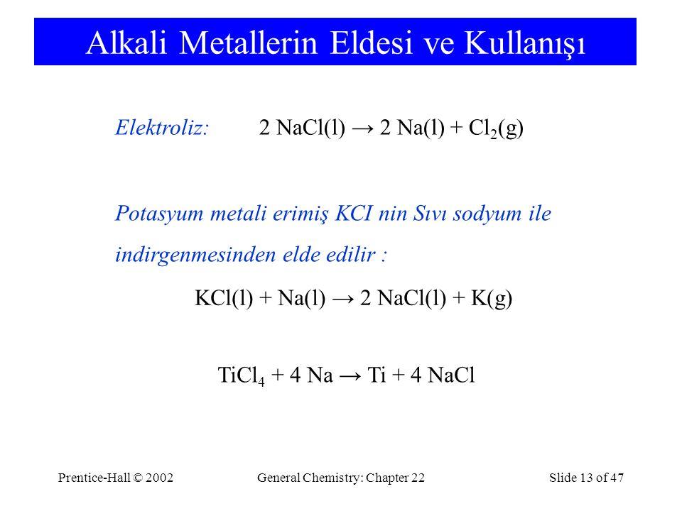 Prentice-Hall © 2002General Chemistry: Chapter 22Slide 13 of 47 Alkali Metallerin Eldesi ve Kullanışı 2 NaCl(l) → 2 Na(l) + Cl 2 (g)Elektroliz: KCl(l) + Na(l) → 2 NaCl(l) + K(g) Potasyum metali erimiş KCI nin Sıvı sodyum ile indirgenmesinden elde edilir : TiCl 4 + 4 Na → Ti + 4 NaCl