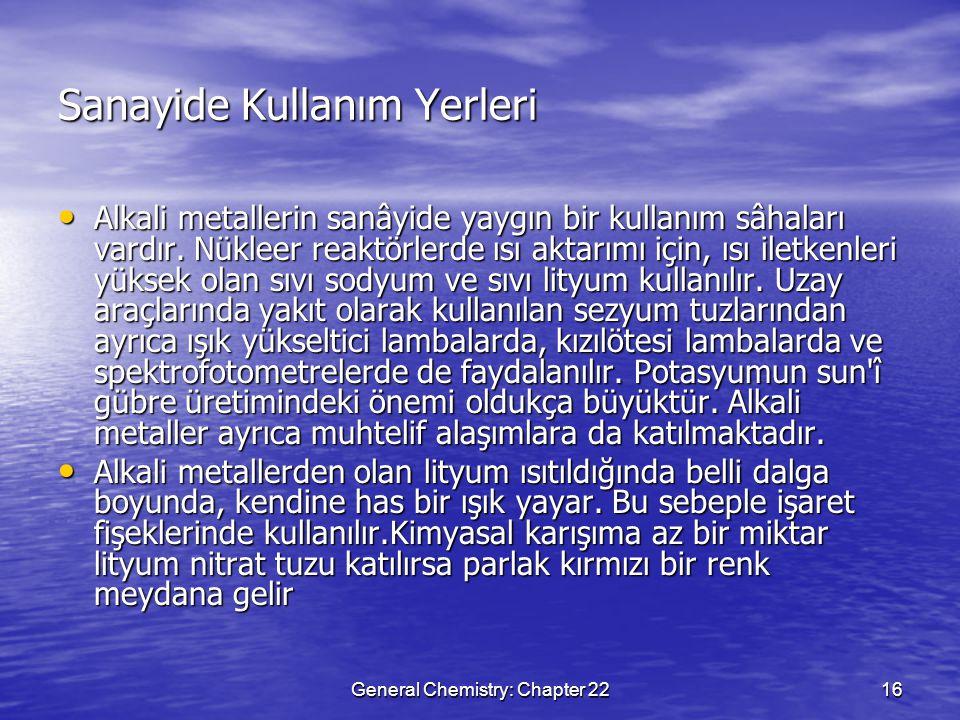 General Chemistry: Chapter 2216 Sanayide Kullanım Yerleri Alkali metallerin sanâyide yaygın bir kullanım sâhaları vardır. Nükleer reaktörlerde ısı akt