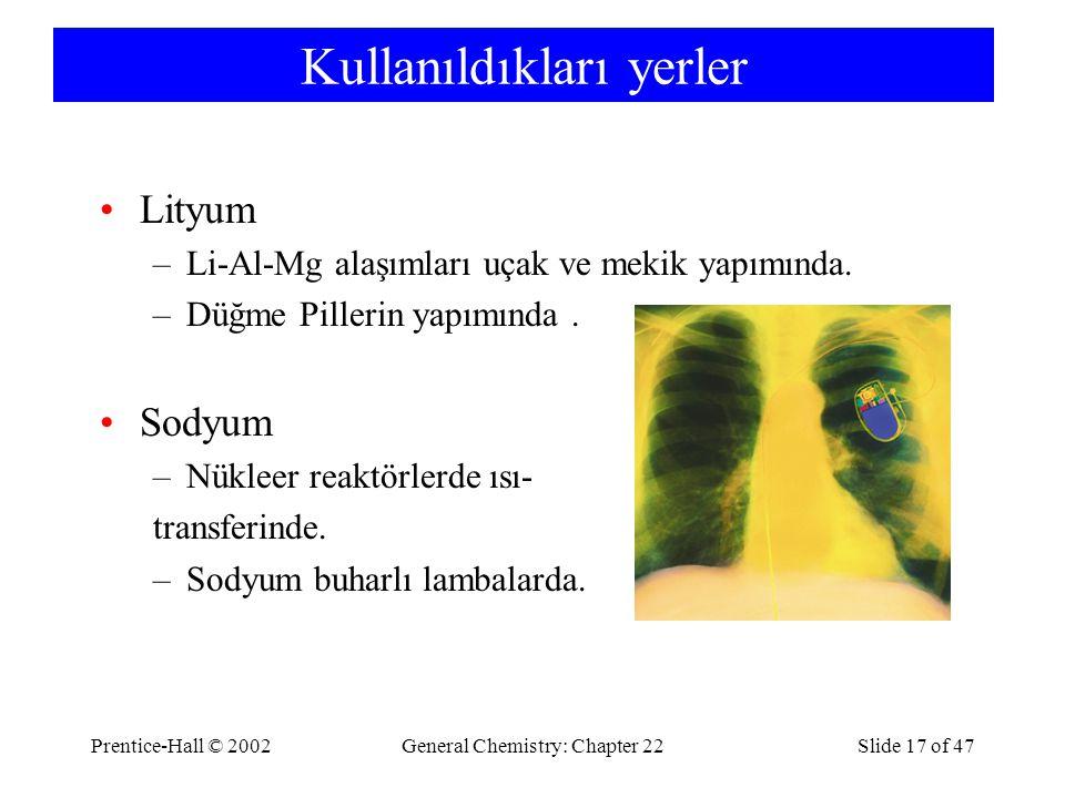 Prentice-Hall © 2002General Chemistry: Chapter 22Slide 17 of 47 Kullanıldıkları yerler Lityum –Li-Al-Mg alaşımları uçak ve mekik yapımında. –Düğme Pil