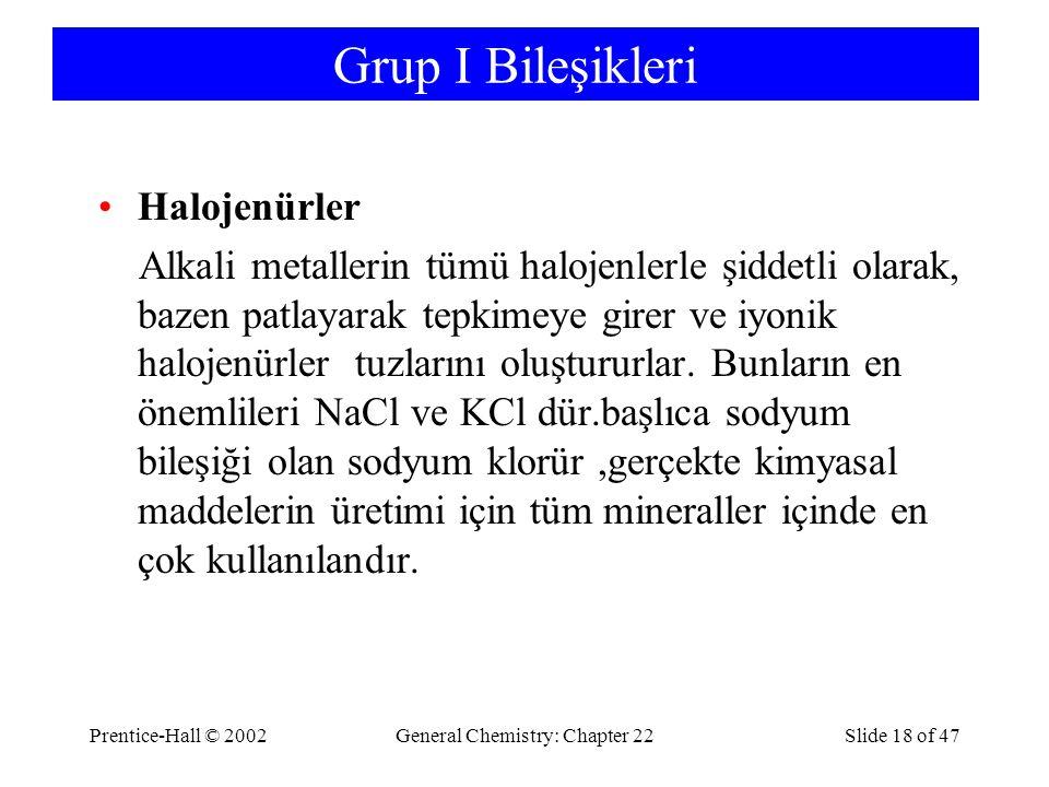 Prentice-Hall © 2002General Chemistry: Chapter 22Slide 18 of 47 Grup I Bileşikleri Halojenürler Alkali metallerin tümü halojenlerle şiddetli olarak, bazen patlayarak tepkimeye girer ve iyonik halojenürler tuzlarını oluştururlar.