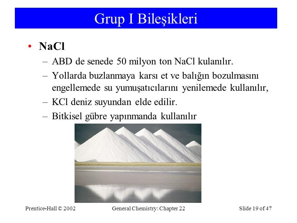 Prentice-Hall © 2002General Chemistry: Chapter 22Slide 19 of 47 Grup I Bileşikleri NaCl –ABD de senede 50 milyon ton NaCl kulanılır. –Yollarda buzlanm