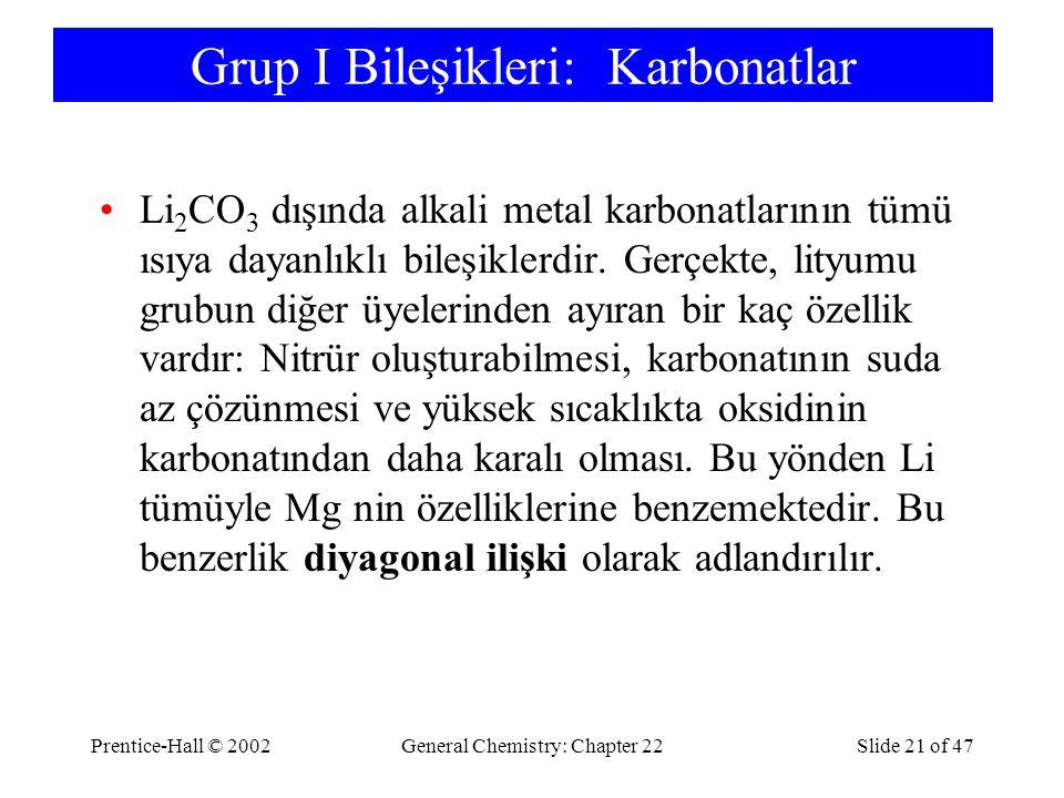 Prentice-Hall © 2002General Chemistry: Chapter 22Slide 21 of 47 Grup I Bileşikleri: Karbonatlar Li 2 CO 3 dışında alkali metal karbonatlarının tümü ısıya dayanlıklı bileşiklerdir.