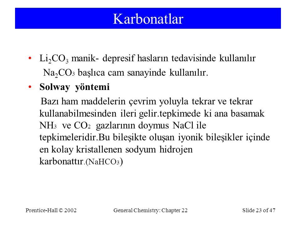 Prentice-Hall © 2002General Chemistry: Chapter 22Slide 23 of 47 Karbonatlar Li 2 CO 3 manik- depresif hasların tedavisinde kullanılır Na 2 CO 3 başlıca cam sanayinde kullanılır.