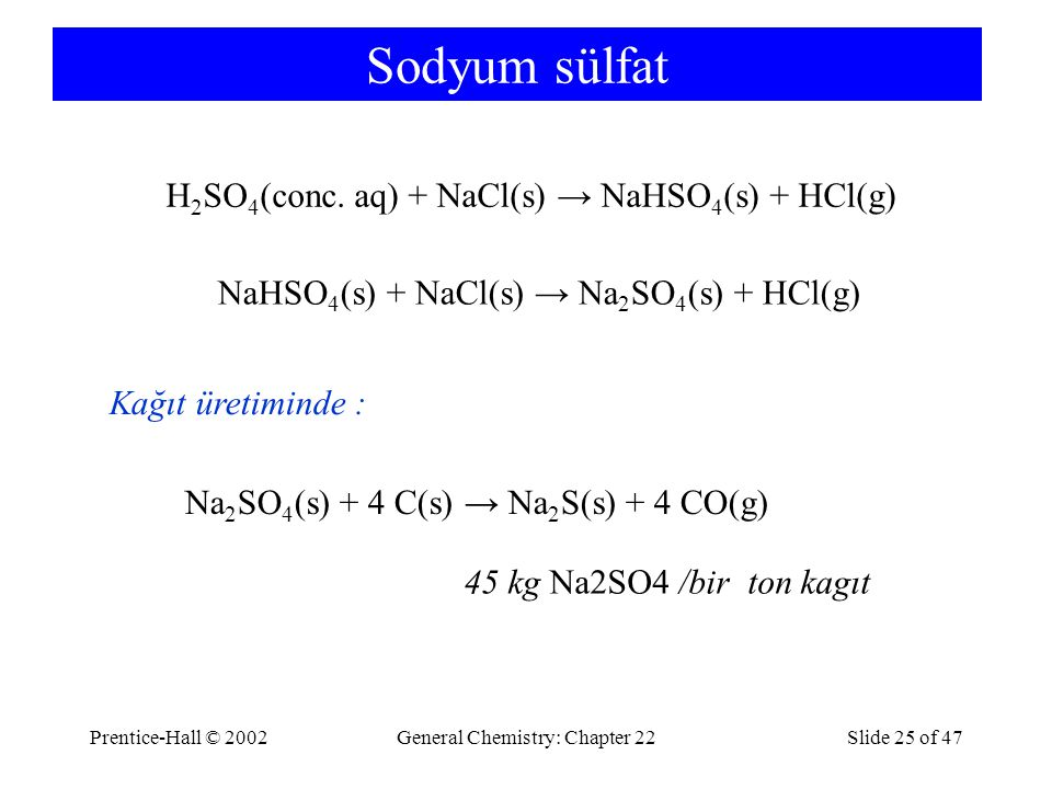 Prentice-Hall © 2002General Chemistry: Chapter 22Slide 25 of 47 Sodyum sülfat H 2 SO 4 (conc. aq) + NaCl(s) → NaHSO 4 (s) + HCl(g) NaHSO 4 (s) + NaCl(