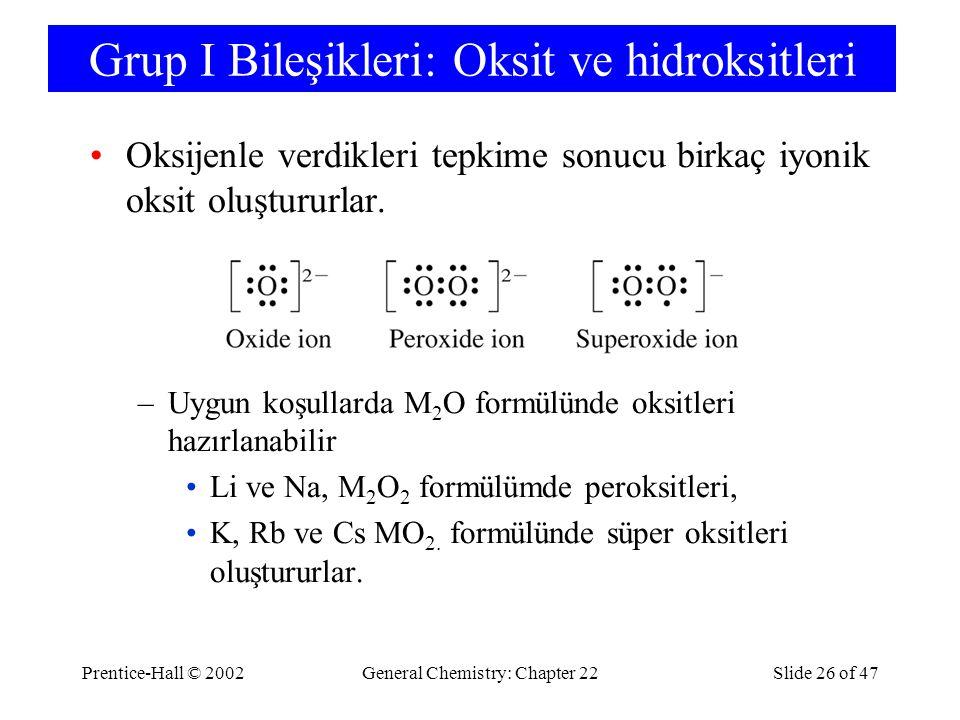 Prentice-Hall © 2002General Chemistry: Chapter 22Slide 26 of 47 Grup I Bileşikleri: Oksit ve hidroksitleri Oksijenle verdikleri tepkime sonucu birkaç iyonik oksit oluştururlar.