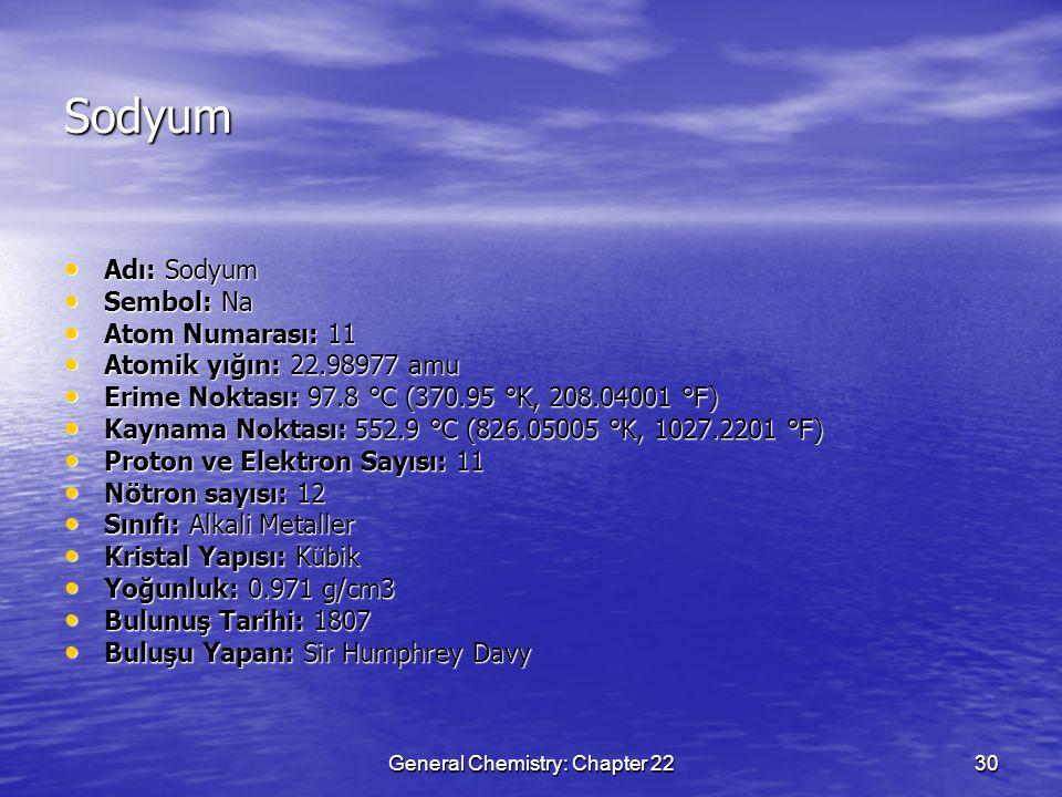 General Chemistry: Chapter 2230 Sodyum Adı: Sodyum Adı: Sodyum Sembol: Na Sembol: Na Atom Numarası: 11 Atom Numarası: 11 Atomik yığın: 22.98977 amu Atomik yığın: 22.98977 amu Erime Noktası: 97.8 °C (370.95 °K, 208.04001 °F) Erime Noktası: 97.8 °C (370.95 °K, 208.04001 °F) Kaynama Noktası: 552.9 °C (826.05005 °K, 1027.2201 °F) Kaynama Noktası: 552.9 °C (826.05005 °K, 1027.2201 °F) Proton ve Elektron Sayısı: 11 Proton ve Elektron Sayısı: 11 Nötron sayısı: 12 Nötron sayısı: 12 Sınıfı: Alkali Metaller Sınıfı: Alkali Metaller Kristal Yapısı: Kübik Kristal Yapısı: Kübik Yoğunluk: 0.971 g/cm3 Yoğunluk: 0.971 g/cm3 Bulunuş Tarihi: 1807 Bulunuş Tarihi: 1807 Buluşu Yapan: Sir Humphrey Davy Buluşu Yapan: Sir Humphrey Davy