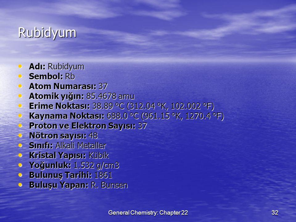 General Chemistry: Chapter 2232 Rubidyum Adı: Rubidyum Adı: Rubidyum Sembol: Rb Sembol: Rb Atom Numarası: 37 Atom Numarası: 37 Atomik yığın: 85.4678 amu Atomik yığın: 85.4678 amu Erime Noktası: 38.89 °C (312.04 °K, 102.002 °F) Erime Noktası: 38.89 °C (312.04 °K, 102.002 °F) Kaynama Noktası: 688.0 °C (961.15 °K, 1270.4 °F) Kaynama Noktası: 688.0 °C (961.15 °K, 1270.4 °F) Proton ve Elektron Sayısı: 37 Proton ve Elektron Sayısı: 37 Nötron sayısı: 48 Nötron sayısı: 48 Sınıfı: Alkali Metaller Sınıfı: Alkali Metaller Kristal Yapısı: Kübik Kristal Yapısı: Kübik Yoğunluk: 1.532 g/cm3 Yoğunluk: 1.532 g/cm3 Bulunuş Tarihi: 1861 Bulunuş Tarihi: 1861 Buluşu Yapan: R.