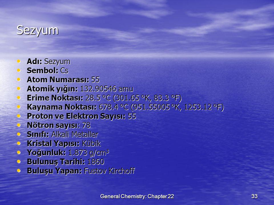 General Chemistry: Chapter 2233 Sezyum Adı: Sezyum Adı: Sezyum Sembol: Cs Sembol: Cs Atom Numarası: 55 Atom Numarası: 55 Atomik yığın: 132.90546 amu Atomik yığın: 132.90546 amu Erime Noktası: 28.5 °C (301.65 °K, 83.3 °F) Erime Noktası: 28.5 °C (301.65 °K, 83.3 °F) Kaynama Noktası: 678.4 °C (951.55005 °K, 1253.12 °F) Kaynama Noktası: 678.4 °C (951.55005 °K, 1253.12 °F) Proton ve Elektron Sayısı: 55 Proton ve Elektron Sayısı: 55 Nötron sayısı: 78 Nötron sayısı: 78 Sınıfı: Alkali Metaller Sınıfı: Alkali Metaller Kristal Yapısı: Kübik Kristal Yapısı: Kübik Yoğunluk: 1.873 g/cm 3 Yoğunluk: 1.873 g/cm 3 Bulunuş Tarihi: 1860 Bulunuş Tarihi: 1860 Buluşu Yapan: Fustov Kirchoff Buluşu Yapan: Fustov Kirchoff
