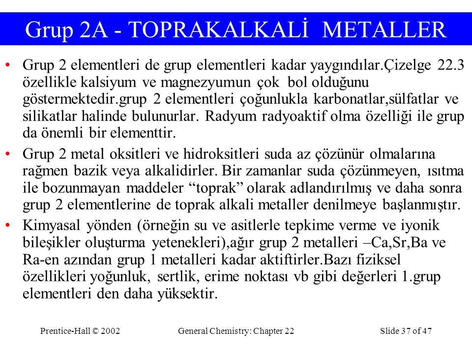Prentice-Hall © 2002General Chemistry: Chapter 22Slide 37 of 47 Grup 2A - TOPRAKALKALİ METALLER Grup 2 elementleri de grup elementleri kadar yaygındıl