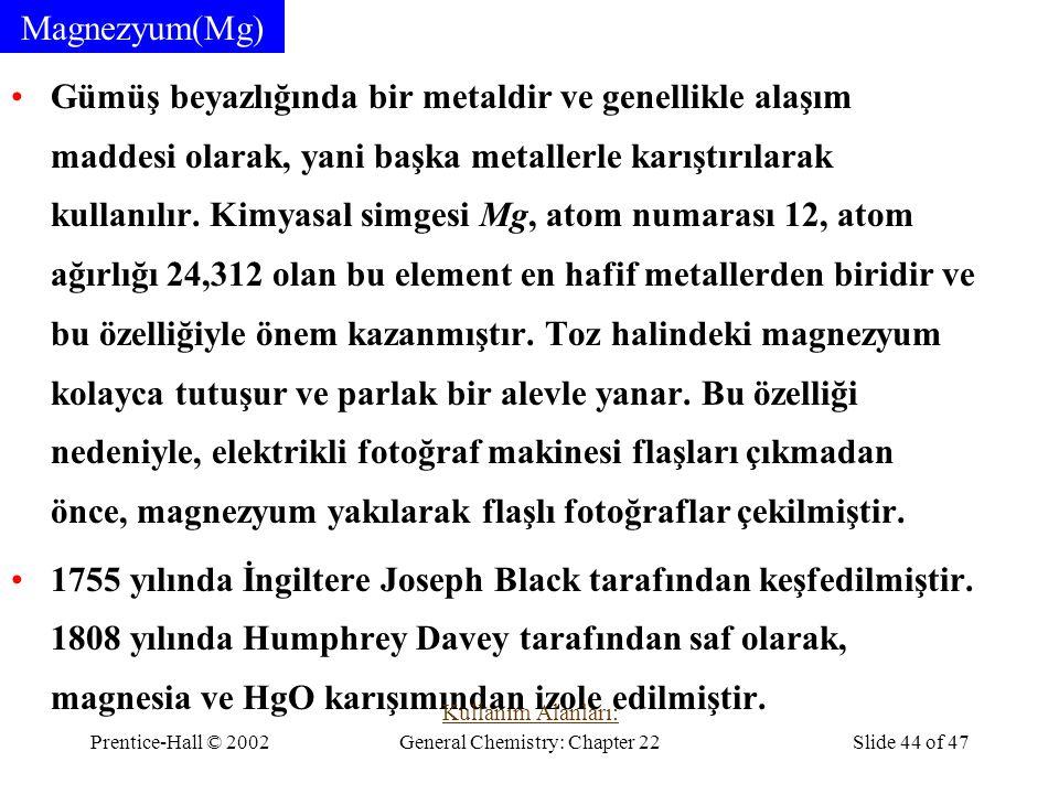 Prentice-Hall © 2002General Chemistry: Chapter 22Slide 44 of 47 Magnezyum(Mg) Gümüş beyazlığında bir metaldir ve genellikle alaşım maddesi olarak, yan