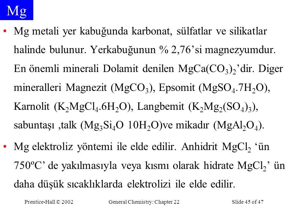 Prentice-Hall © 2002General Chemistry: Chapter 22Slide 45 of 47 Mg Mg metali yer kabuğunda karbonat, sülfatlar ve silikatlar halinde bulunur. Yerkabuğ