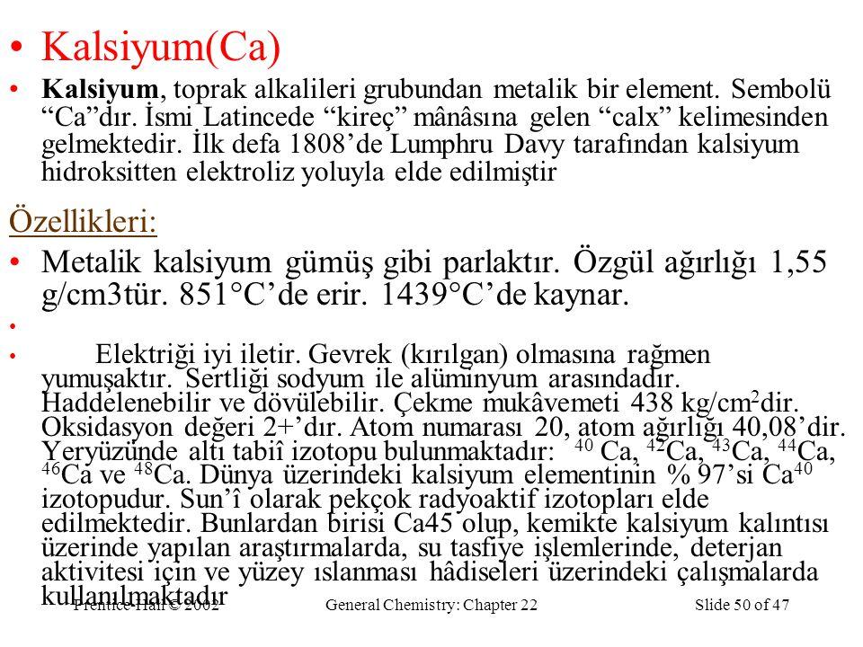 """Prentice-Hall © 2002General Chemistry: Chapter 22Slide 50 of 47 Kalsiyum(Ca) Kalsiyum, toprak alkalileri grubundan metalik bir element. Sembolü """"Ca""""dı"""