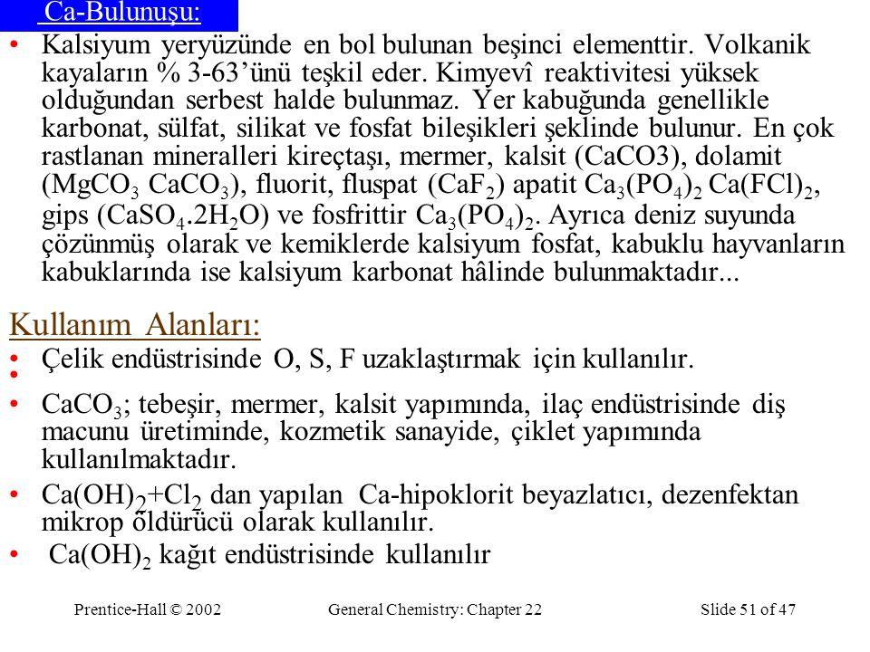Prentice-Hall © 2002General Chemistry: Chapter 22Slide 51 of 47 Ca-Bulunuşu: Kalsiyum yeryüzünde en bol bulunan beşinci elementtir. Volkanik kayaların