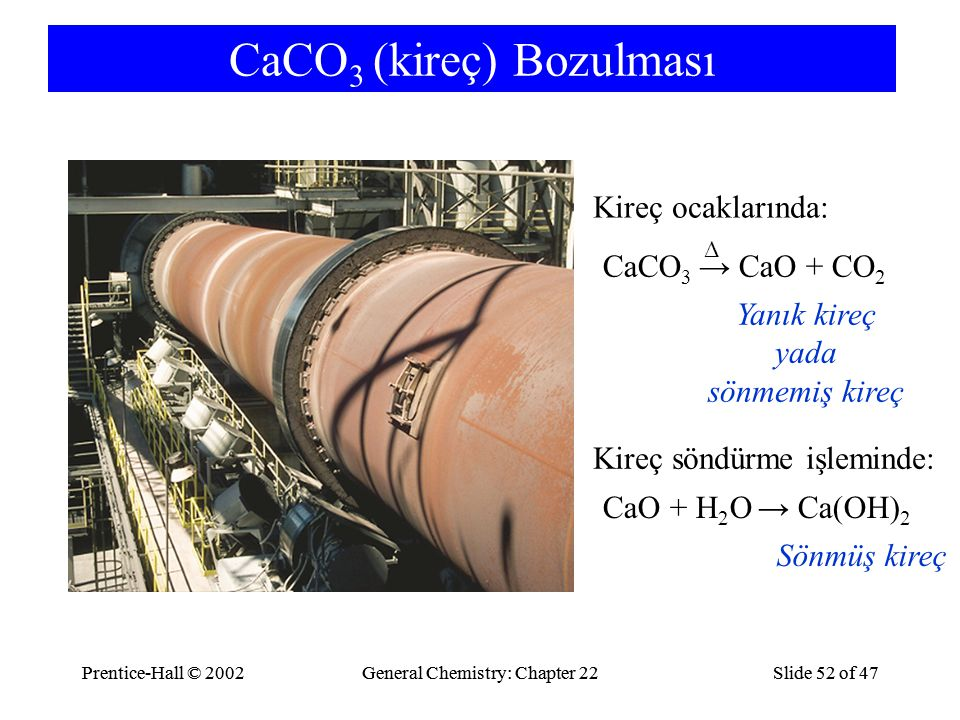 Prentice-Hall © 2002General Chemistry: Chapter 22Slide 52 of 47Prentice-Hall © 2002General Chemistry: Chapter 22Slide 52 of 47 CaCO 3 (kireç) Bozulması CaO + H 2 O → Ca(OH) 2 Sönmüş kireç Kireç söndürme işleminde: CaCO 3 → CaO + CO 2 Yanık kireç yada sönmemiş kireç Kireç ocaklarında: Δ