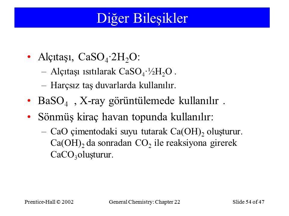 Prentice-Hall © 2002General Chemistry: Chapter 22Slide 54 of 47Prentice-Hall © 2002General Chemistry: Chapter 22Slide 54 of 47 Diğer Bileşikler Alçıtaşı, CaSO 4 ·2H 2 O: –Alçıtaşı ısıtılarak CaSO 4 ·½H 2 O.