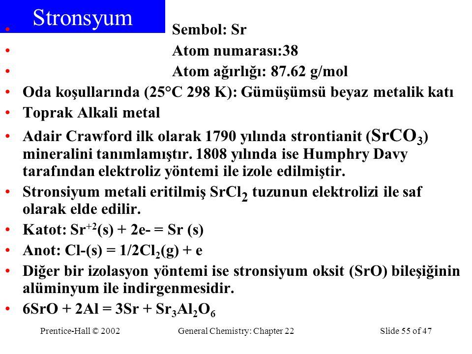 Prentice-Hall © 2002General Chemistry: Chapter 22Slide 55 of 47 Stronsyum Sembol: Sr Atom numarası:38 Atom ağırlığı: 87.62 g/mol Oda koşullarında (25°C 298 K): Gümüşümsü beyaz metalik katı Toprak Alkali metal Adair Crawford ilk olarak 1790 yılında strontianit ( SrCO 3 ) mineralini tanımlamıştır.