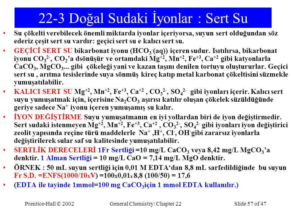 Prentice-Hall © 2002General Chemistry: Chapter 22Slide 57 of 47 22-3 Doğal Sudaki İyonlar : Sert Su Su çökelti verebilecek önemli miktarda iyonlar içe