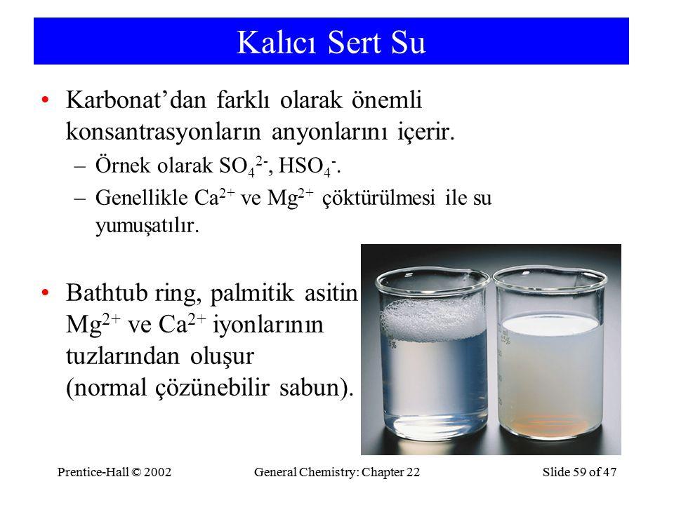 Prentice-Hall © 2002General Chemistry: Chapter 22Slide 59 of 47Prentice-Hall © 2002General Chemistry: Chapter 22Slide 59 of 47 Kalıcı Sert Su Karbonat'dan farklı olarak önemli konsantrasyonların anyonlarını içerir.