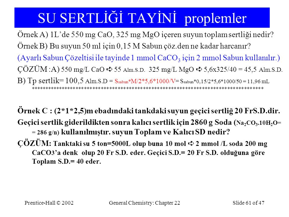 Prentice-Hall © 2002General Chemistry: Chapter 22Slide 61 of 47 SU SERTLİĞİ TAYİNİ proplemler Örnek A) 1L'de 550 mg CaO, 325 mg MgO içeren suyun toplam sertliği nedir.