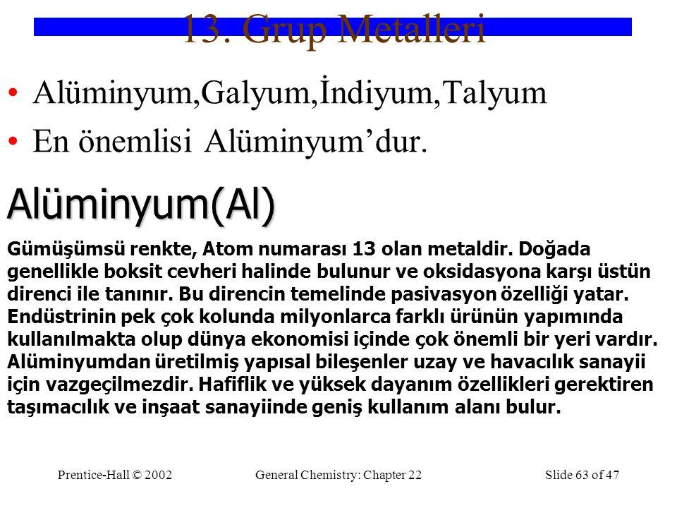Prentice-Hall © 2002General Chemistry: Chapter 22Slide 63 of 47 13. Grup Metalleri Alüminyum,Galyum,İndiyum,Talyum En önemlisi Alüminyum'dur. Alüminyu