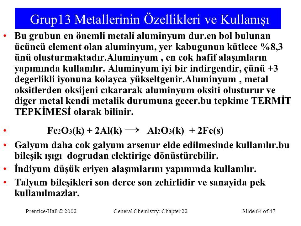 Prentice-Hall © 2002General Chemistry: Chapter 22Slide 64 of 47 Grup13 Metallerinin Özellikleri ve Kullanışı Bu grubun en önemli metali aluminyum dur.en bol bulunan ücüncü element olan aluminyum, yer kabugunun kütlece %8,3 ünü olusturmaktadır.Aluminyum, en cok hafif alaşımların yapımında kullanılır.