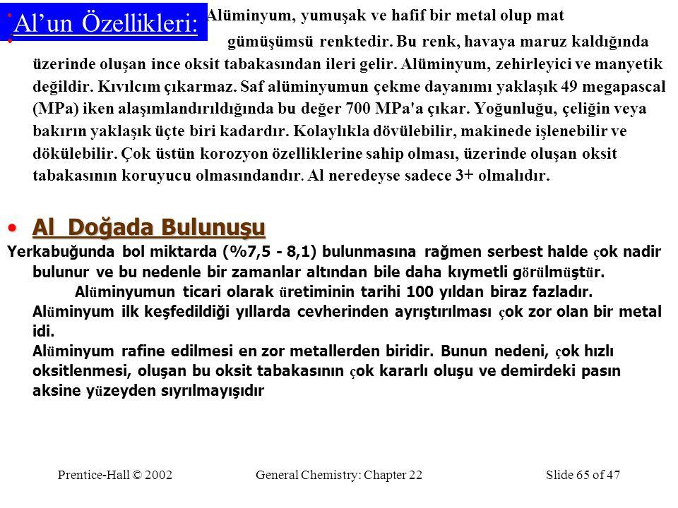 Prentice-Hall © 2002General Chemistry: Chapter 22Slide 65 of 47 Al'un Özellikleri: Alüminyum, yumuşak ve hafif bir metal olup mat gümüşümsü renktedir.