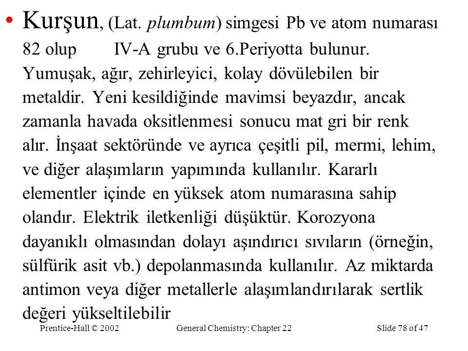 Prentice-Hall © 2002General Chemistry: Chapter 22Slide 78 of 47 Kurşun, (Lat. plumbum) simgesi Pb ve atom numarası 82 olup IV-A grubu ve 6.Periyotta b